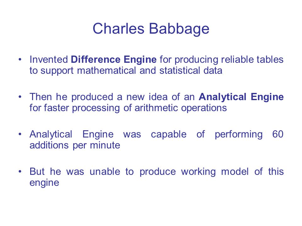 Charles Babbage Invented Difference Engine for producing reliable tables to support mathematical and statistical data.