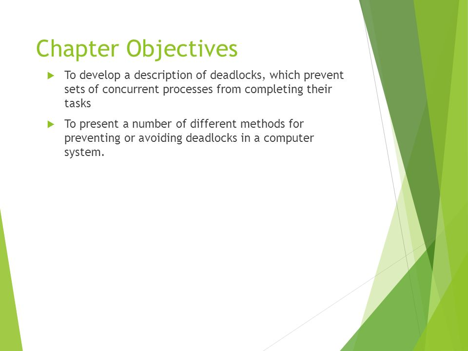 Chapter Objectives To develop a description of deadlocks, which prevent sets of concurrent processes from completing their tasks.