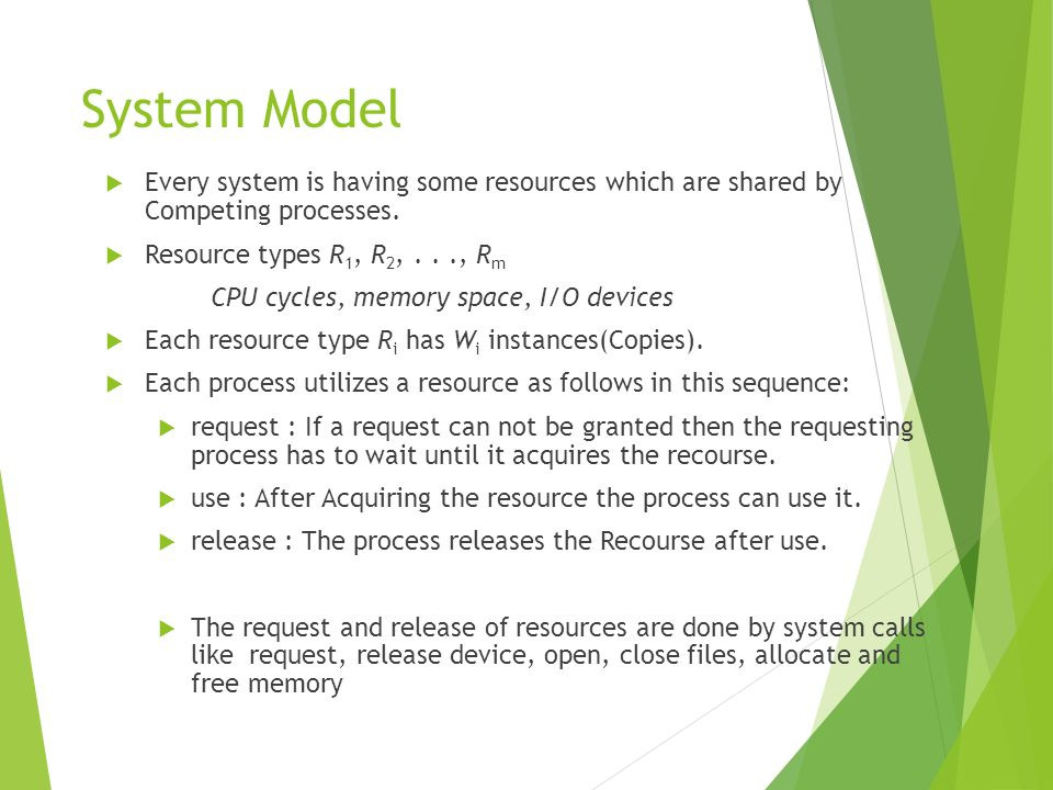 System Model Every system is having some resources which are shared by Competing processes. Resource types R1, R2, . . ., Rm.