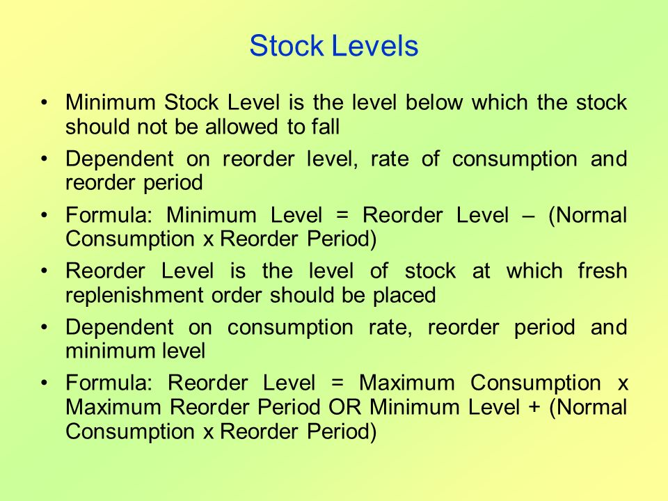 Stock Levels Minimum Stock Level is the level below which the stock should not be allowed to fall.