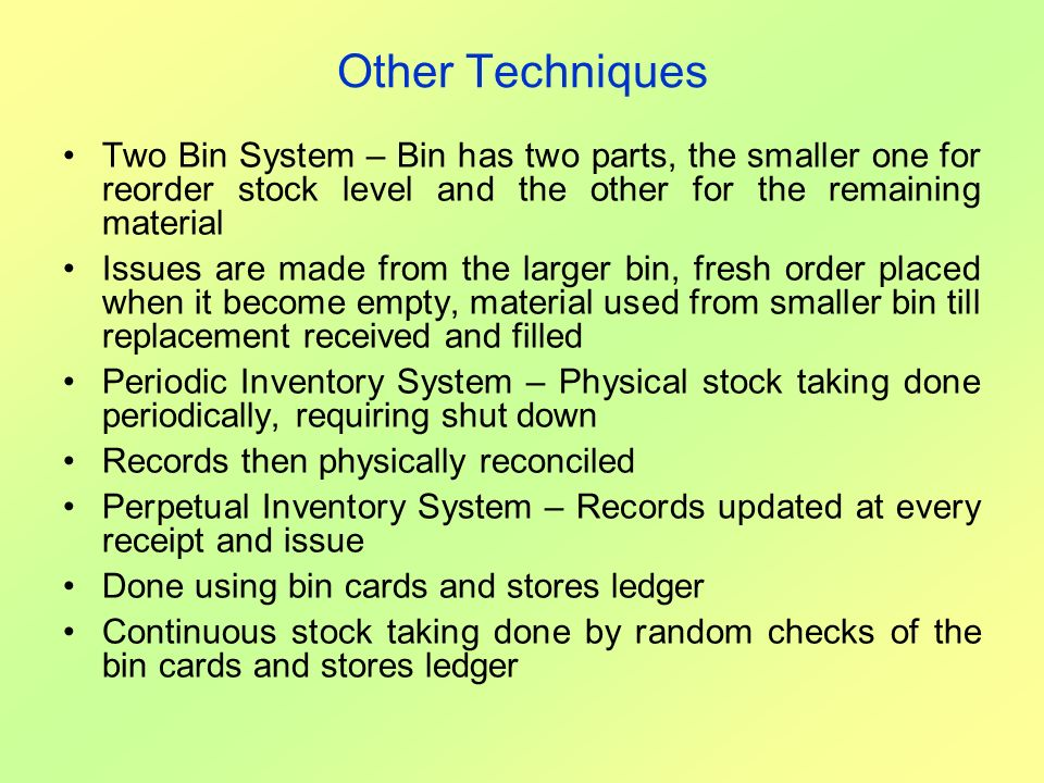 Other Techniques Two Bin System – Bin has two parts, the smaller one for reorder stock level and the other for the remaining material.