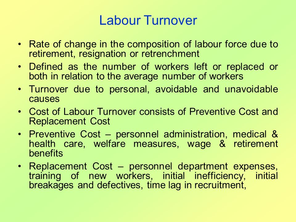 Labour Turnover Rate of change in the composition of labour force due to retirement, resignation or retrenchment.