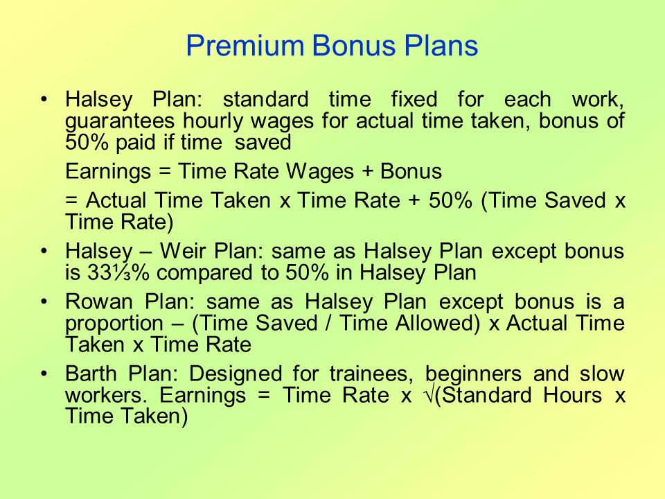 Premium Bonus Plans Halsey Plan: standard time fixed for each work, guarantees hourly wages for actual time taken, bonus of 50% paid if time saved.