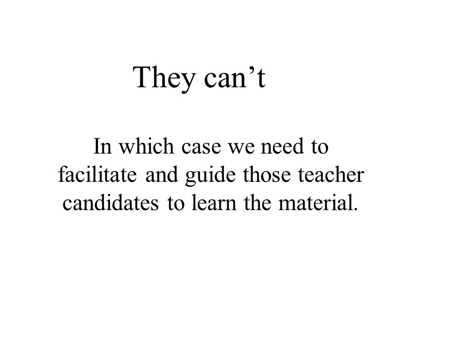 They can't In which case we need to facilitate and guide those teacher candidates to learn the material.