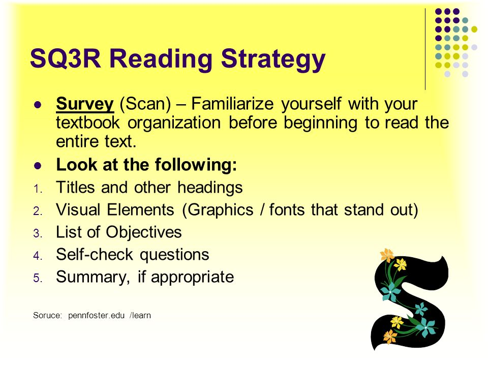 SQ3R Reading StrategySurvey (Scan) – Familiarize yourself with your textbook organization before beginning to read the entire text.