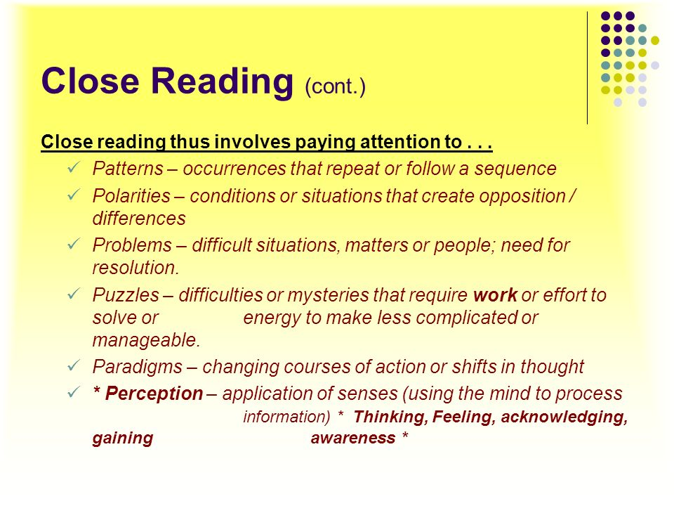 Close Reading (cont.) Close reading thus involves paying attention to . . . Patterns – occurrences that repeat or follow a sequence.