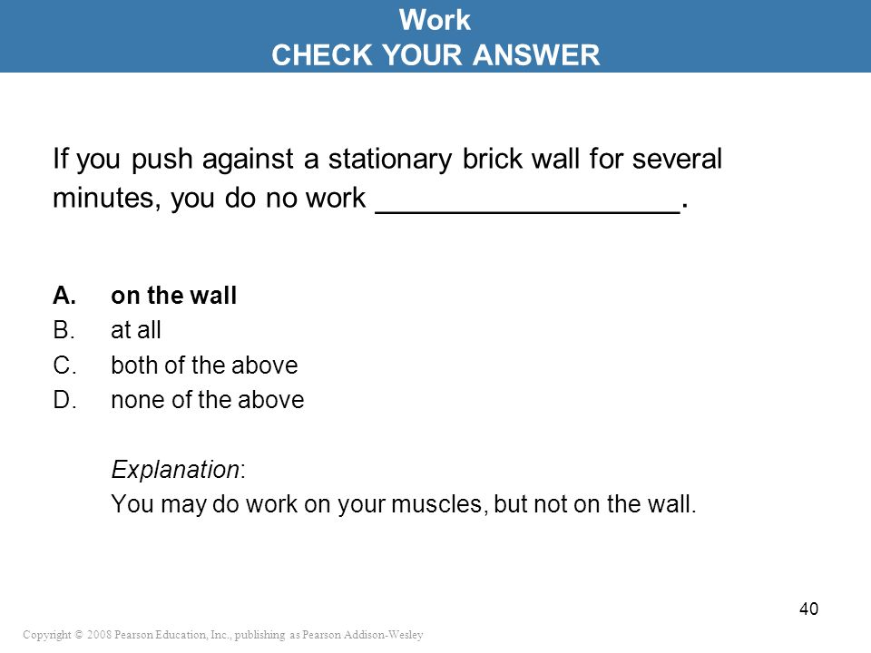 Work CHECK YOUR ANSWER. If you push against a stationary brick wall for several minutes, you do no work ________________.