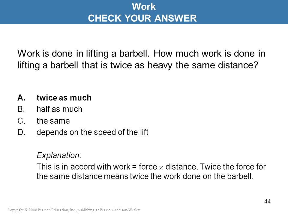 Work CHECK YOUR ANSWER. Work is done in lifting a barbell. How much work is done in lifting a barbell that is twice as heavy the same distance