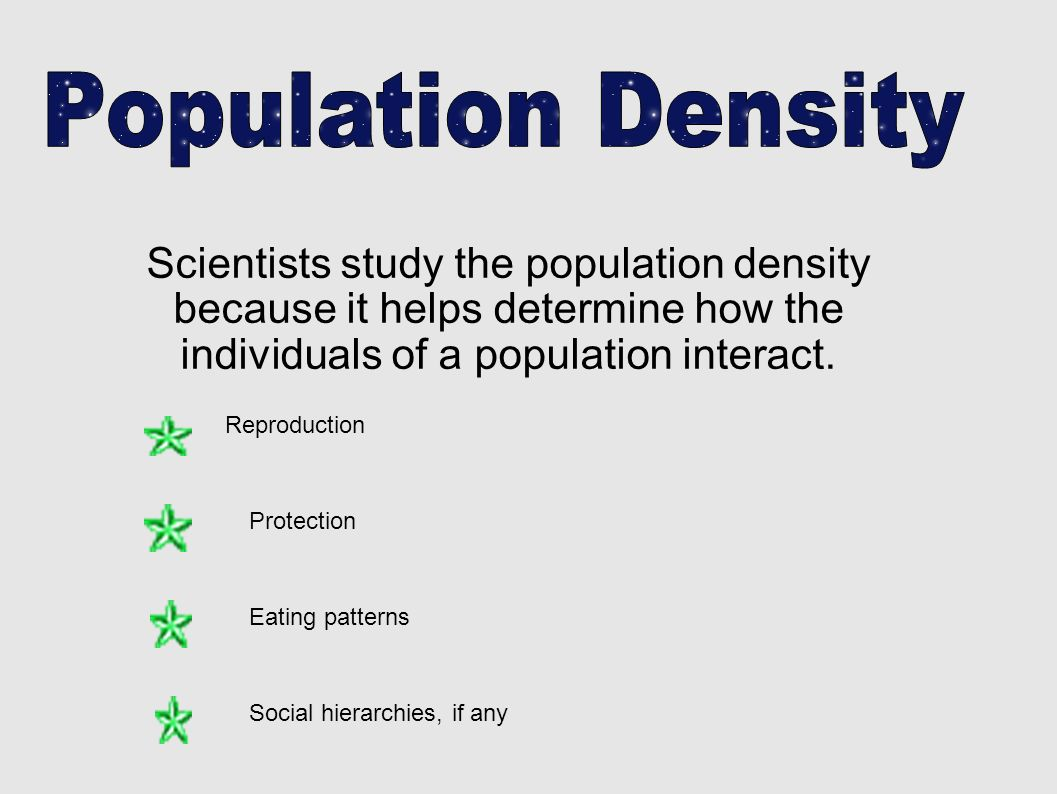 Population Density Scientists study the population density because it helps determine how the individuals of a population interact.