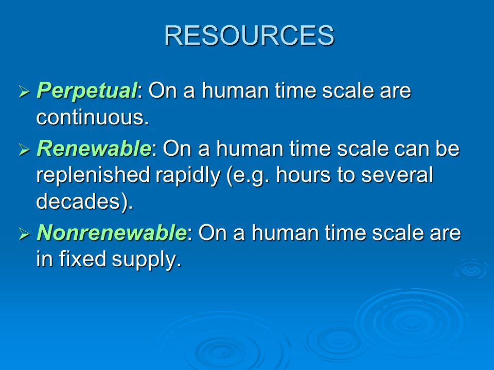 RESOURCES Perpetual: On a human time scale are continuous.