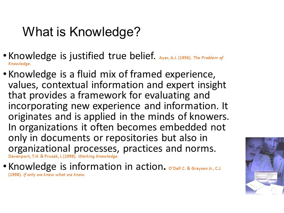 What is Knowledge Knowledge is justified true belief. Ayer, A.J. (1956). The Problem of Knowledge.