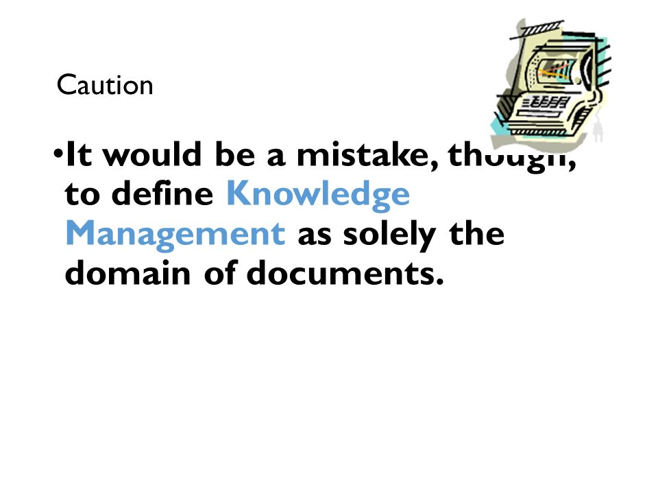 Caution It would be a mistake, though, to define Knowledge Management as solely the domain of documents.
