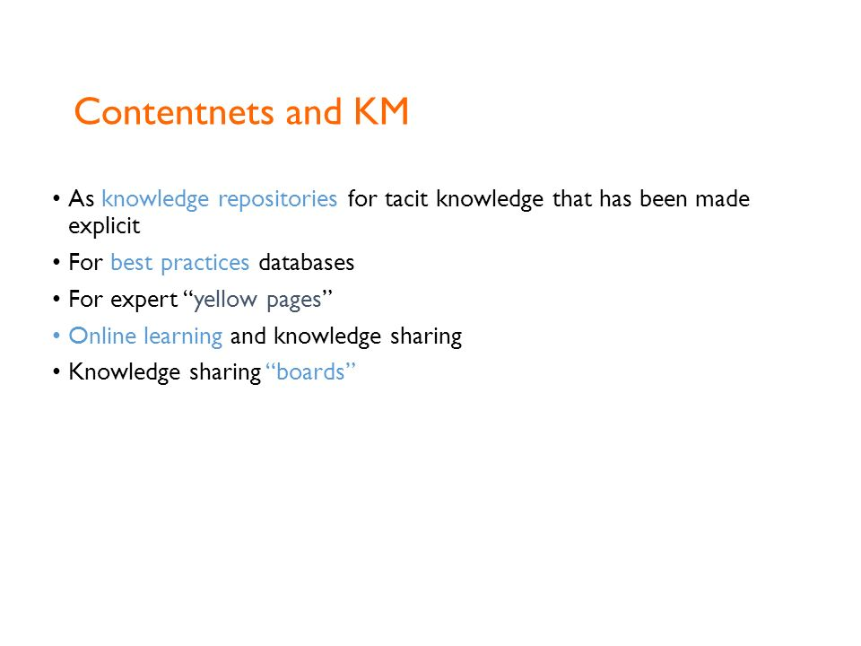 Contentnets and KM As knowledge repositories for tacit knowledge that has been made explicit. For best practices databases.