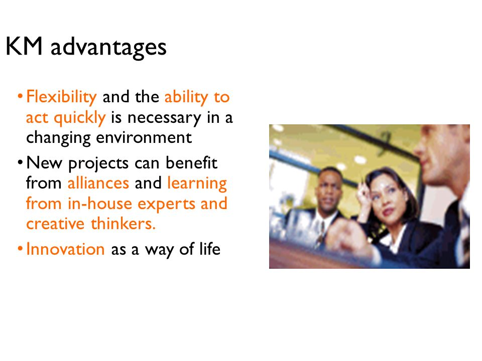 KM advantages Flexibility and the ability to act quickly is necessary in a changing environment.