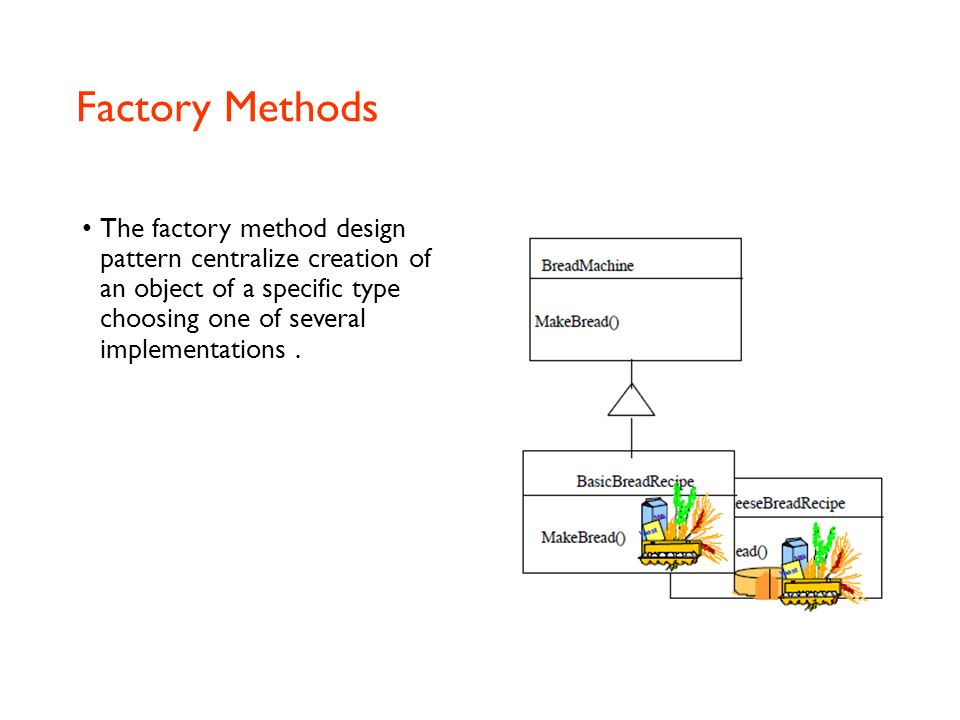 Factory Methods The factory method design pattern centralize creation of an object of a specific type choosing one of several implementations .