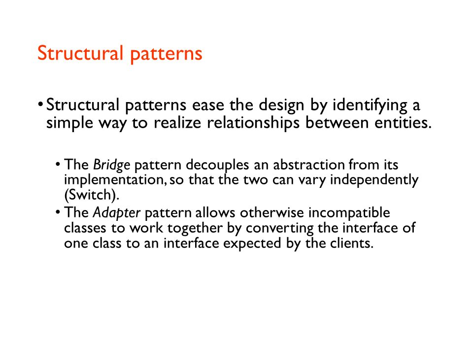 Structural patterns Structural patterns ease the design by identifying a simple way to realize relationships between entities.