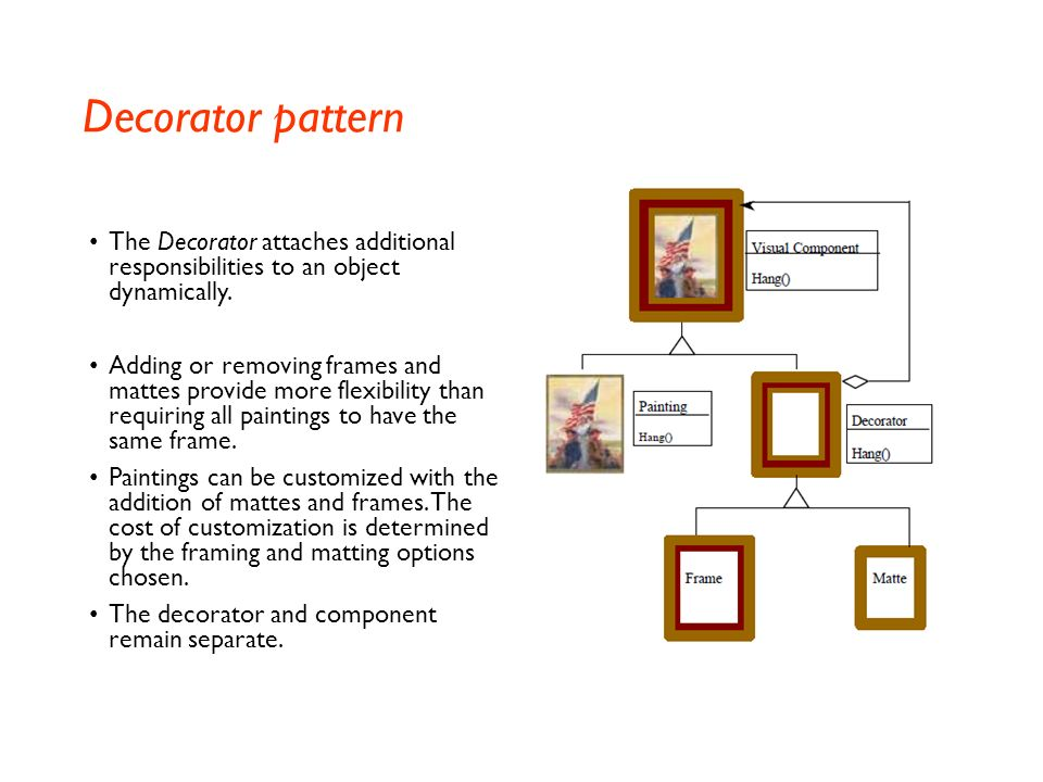 Decorator pattern The Decorator attaches additional responsibilities to an object dynamically.