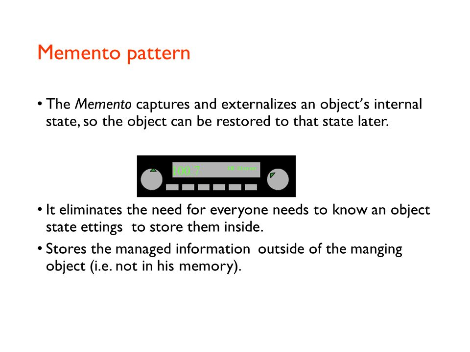 Memento pattern The Memento captures and externalizes an object's internal state, so the object can be restored to that state later.