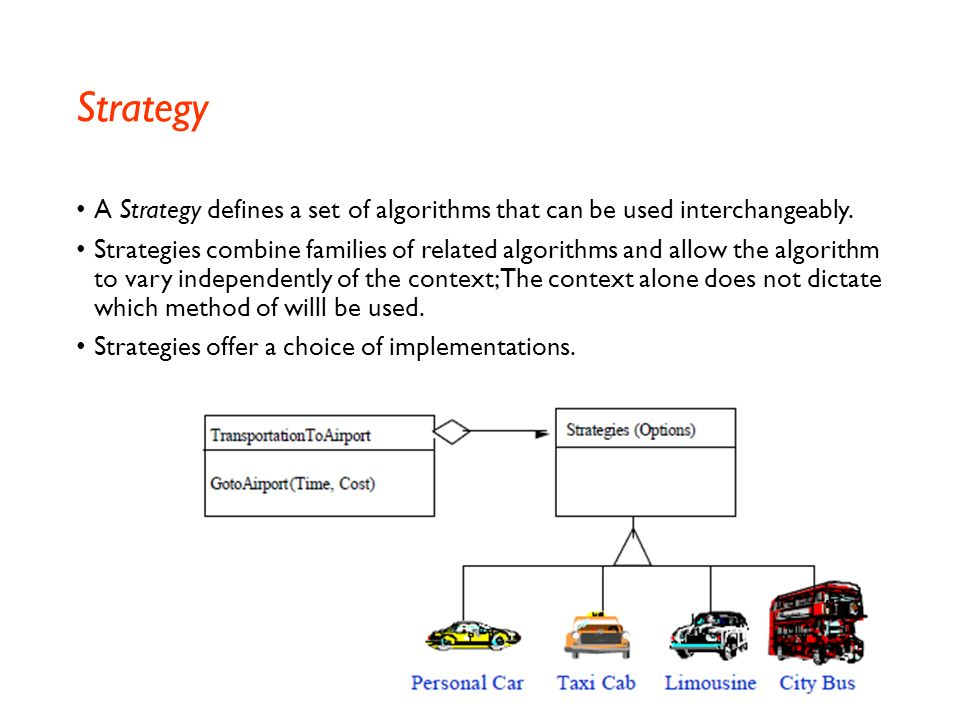 Strategy A Strategy defines a set of algorithms that can be used interchangeably.