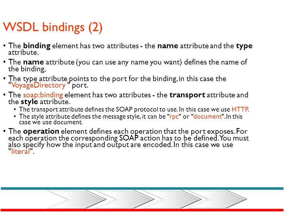 WSDL bindings (2) The binding element has two attributes - the name attribute and the type attribute.