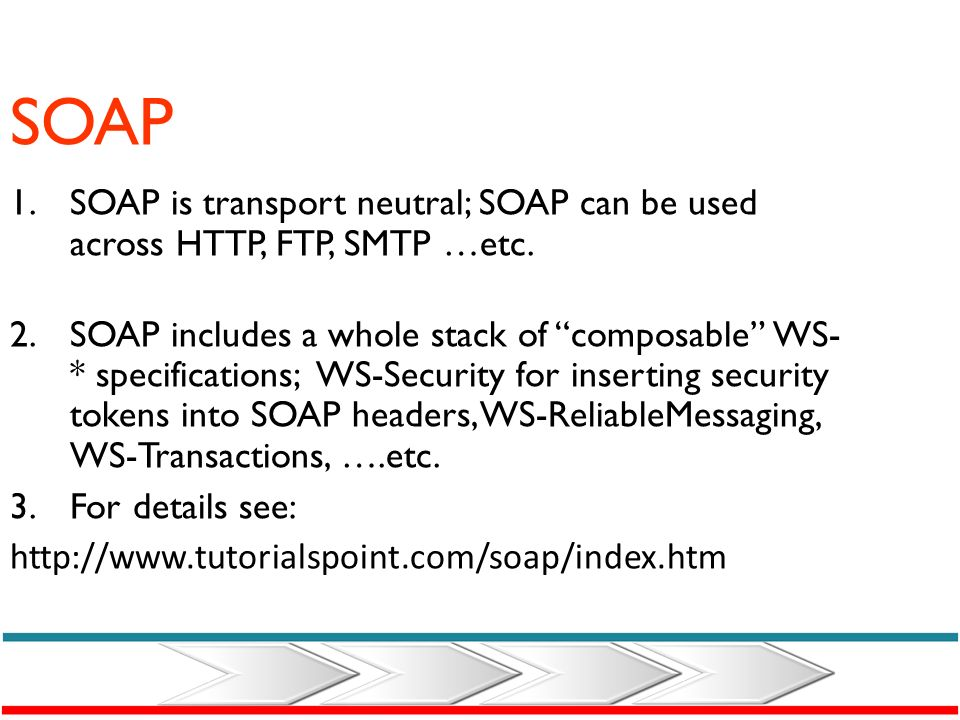 SOAP SOAP is transport neutral; SOAP can be used across HTTP, FTP, SMTP …etc.