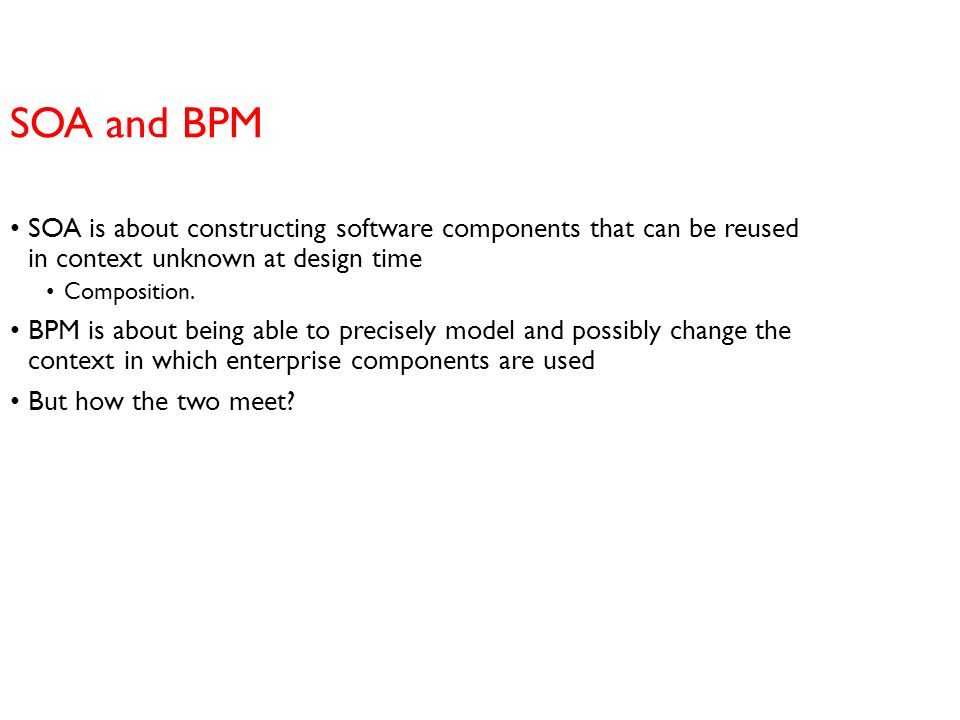 SOA and BPM SOA is about constructing software components that can be reused in context unknown at design time.