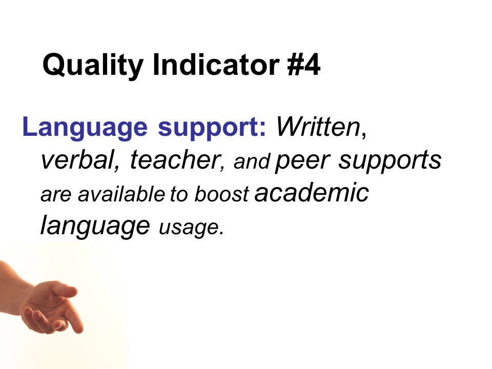 Quality Indicator #4 Language support: Written, verbal, teacher, and peer supports are available to boost academic language usage.