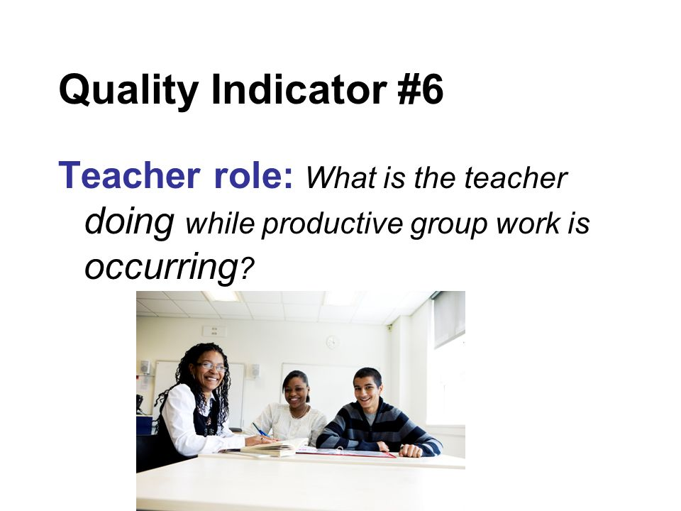 Quality Indicator #6 Teacher role: What is the teacher doing while productive group work is occurring