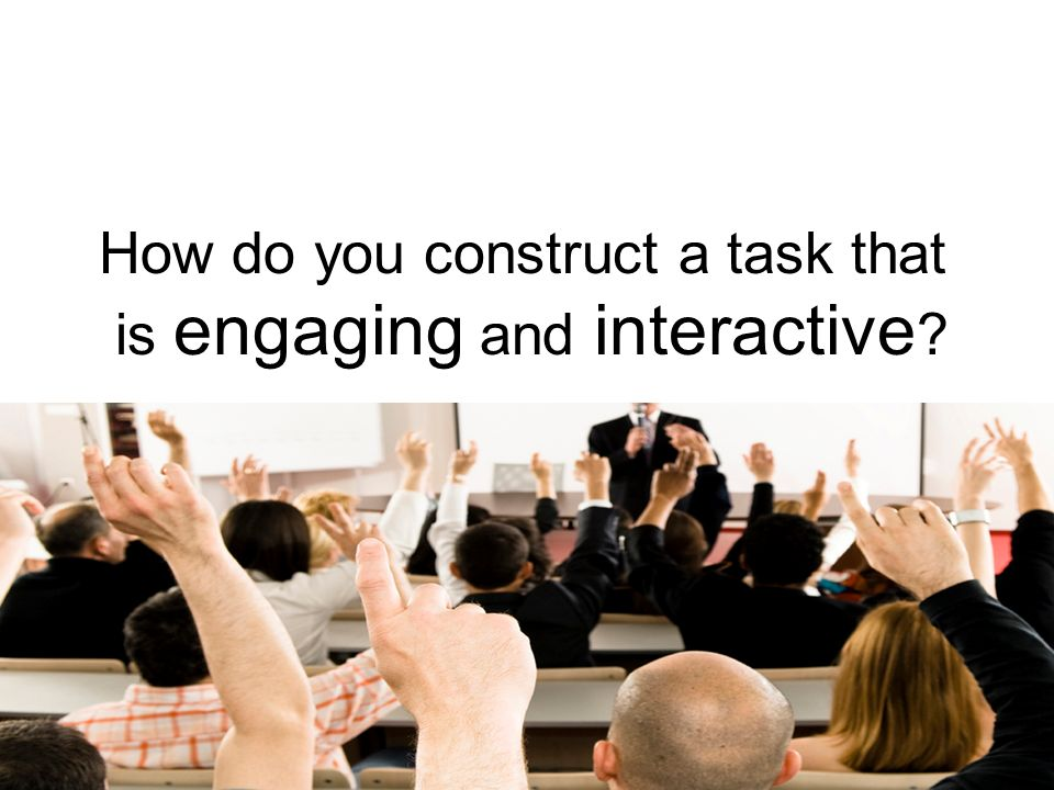 How do you construct a task that is engaging and interactive