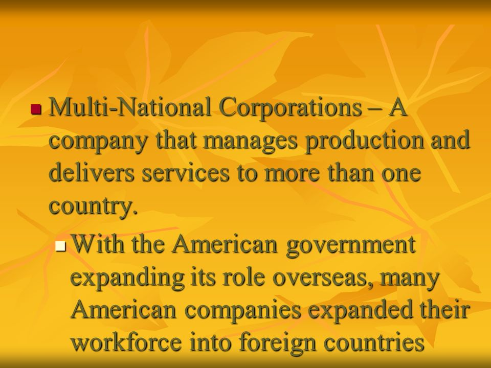 Multi-National Corporations – A company that manages production and delivers services to more than one country.
