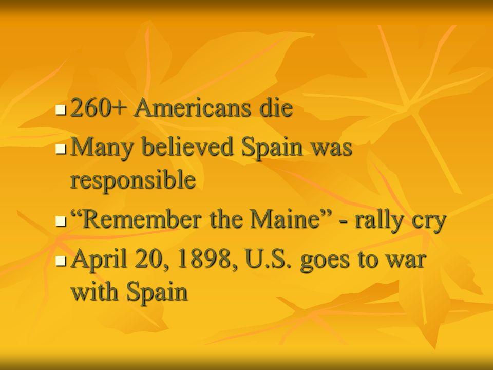 260+ Americans die Many believed Spain was responsible.