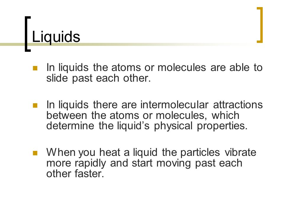 Liquids In liquids the atoms or molecules are able to slide past each other.