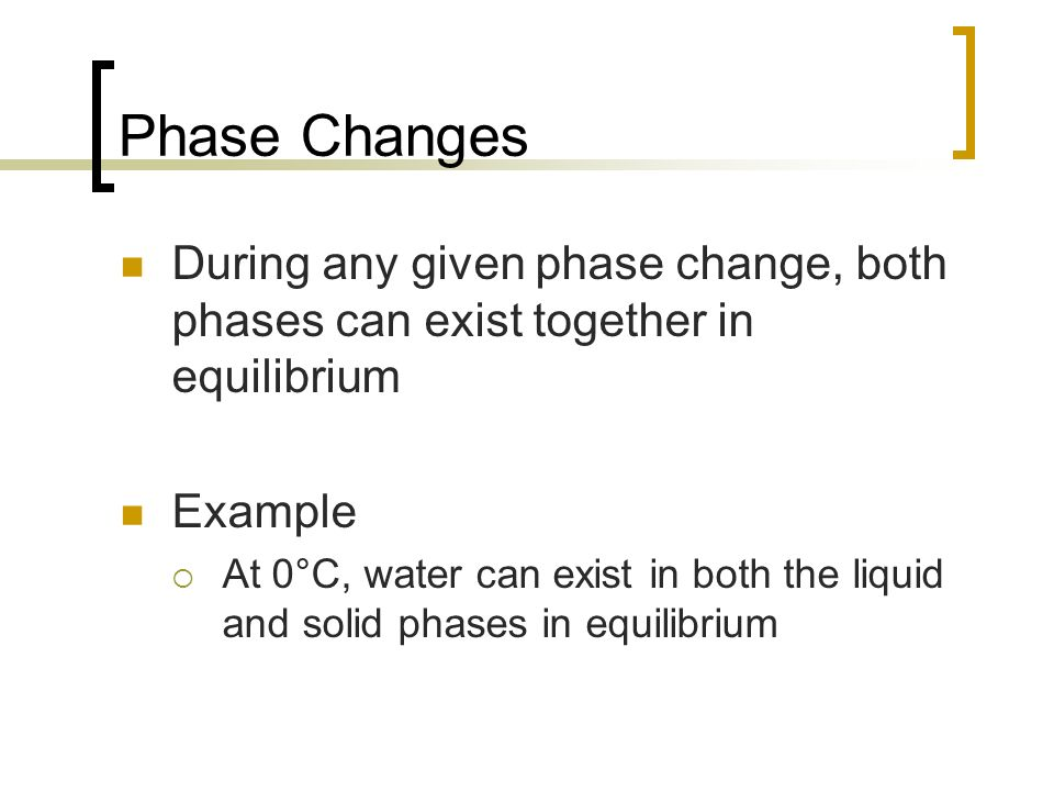 Phase Changes During any given phase change, both phases can exist together in equilibrium. Example.