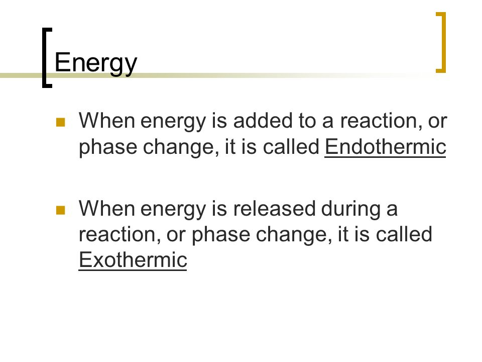 Energy When energy is added to a reaction, or phase change, it is called Endothermic.