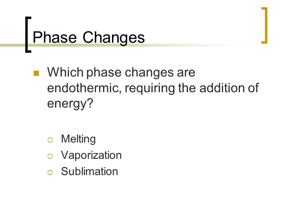 Phase Changes Which phase changes are endothermic, requiring the addition of energy Melting. Vaporization.