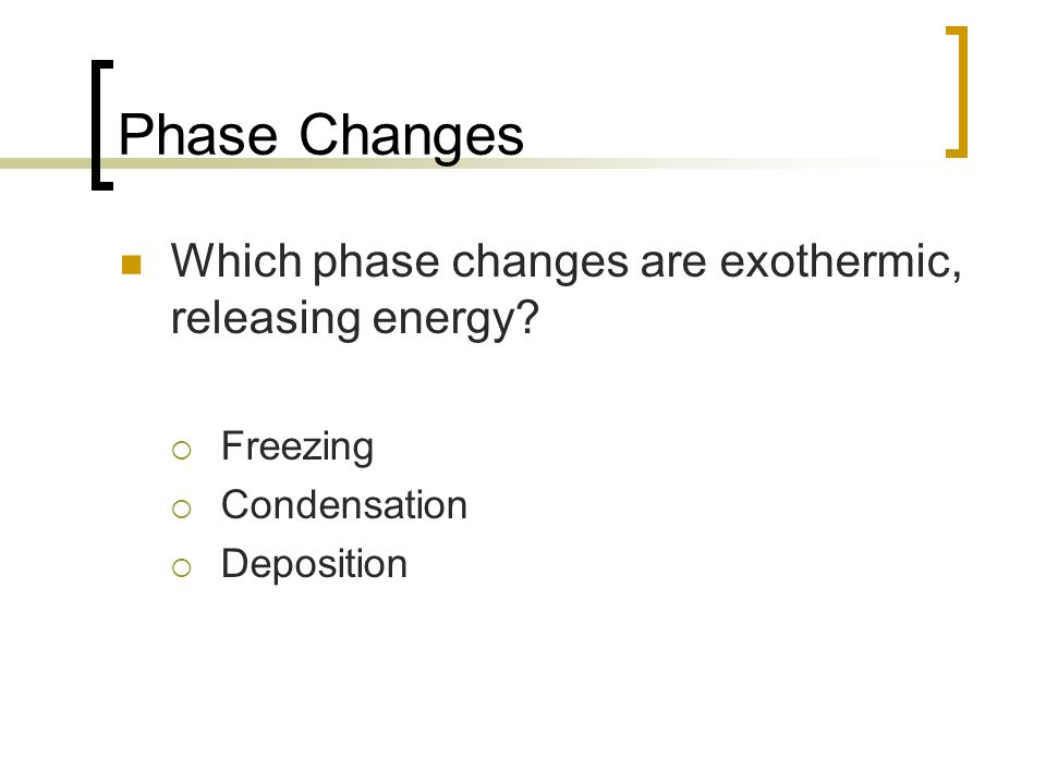 Phase Changes Which phase changes are exothermic, releasing energy