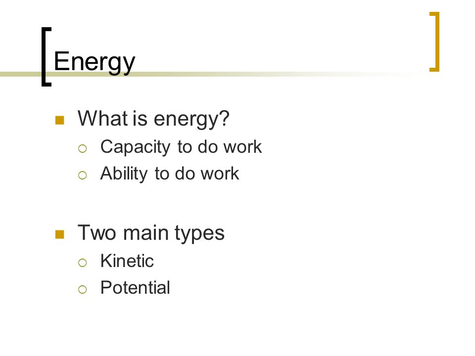Energy What is energy Two main types Capacity to do work