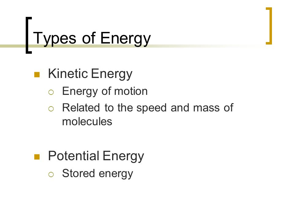 Types of Energy Kinetic Energy Potential Energy Energy of motion