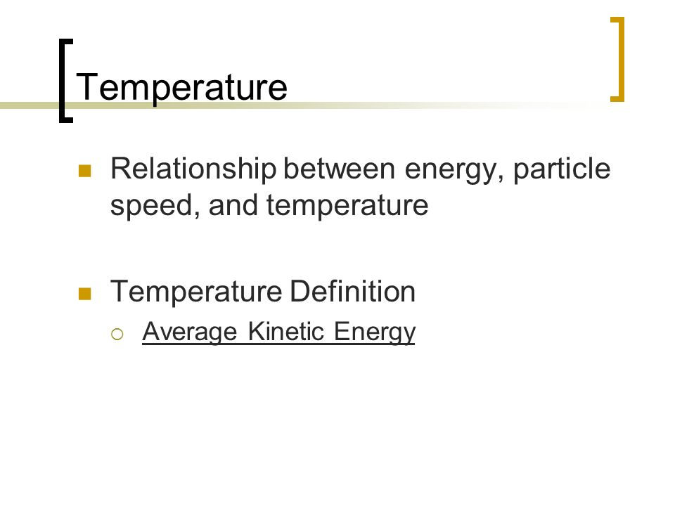 Temperature Relationship between energy, particle speed, and temperature.