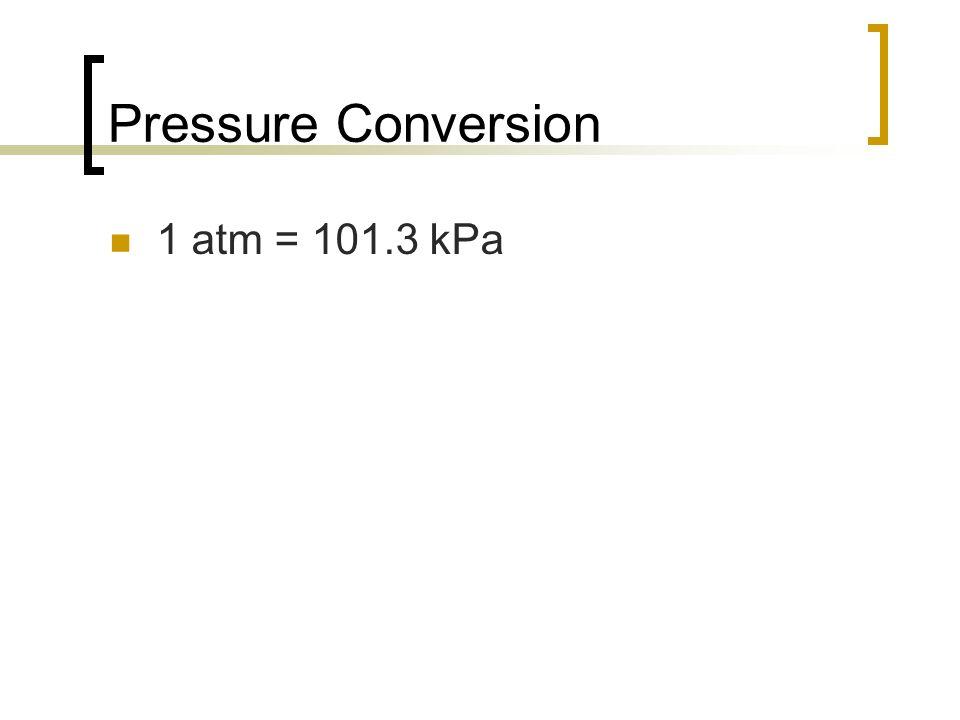 Pressure Conversion 1 atm = 101.3 kPa
