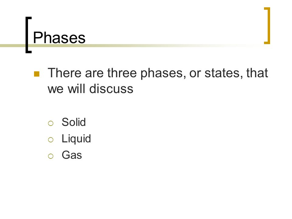 Phases There are three phases, or states, that we will discuss Solid