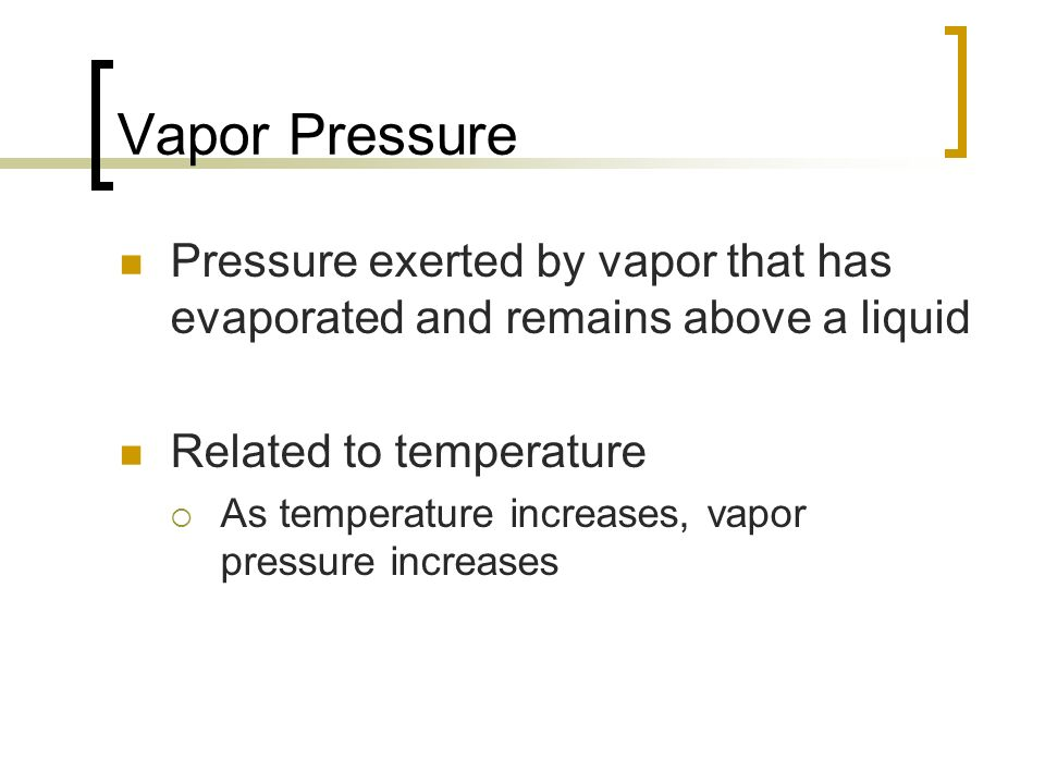 Vapor Pressure Pressure exerted by vapor that has evaporated and remains above a liquid. Related to temperature.