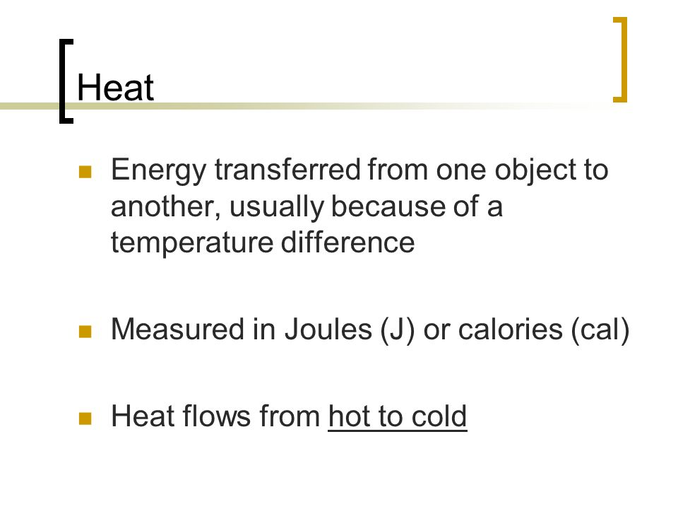 Heat Energy transferred from one object to another, usually because of a temperature difference. Measured in Joules (J) or calories (cal)