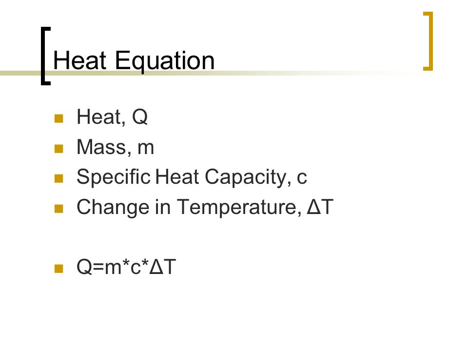 Heat Equation Heat, Q Mass, m Specific Heat Capacity, c
