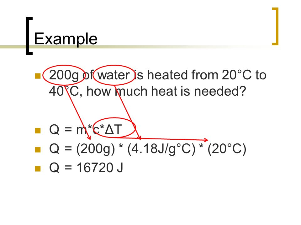 Example 200g of water is heated from 20°C to 40°C, how much heat is needed Q = m*c*ΔT. Q = (200g) * (4.18J/g°C) * (20°C)