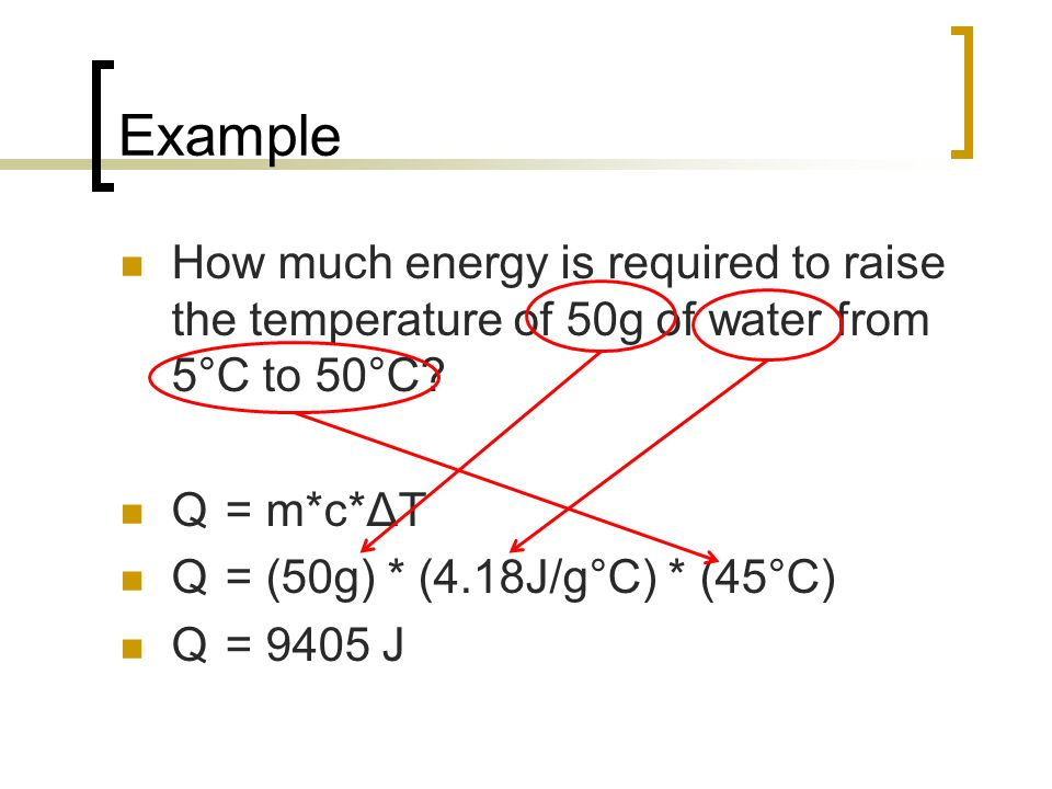 Example How much energy is required to raise the temperature of 50g of water from 5°C to 50°C Q = m*c*ΔT.