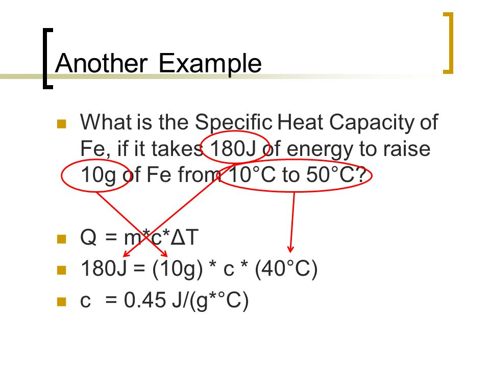 Another Example What is the Specific Heat Capacity of Fe, if it takes 180J of energy to raise 10g of Fe from 10°C to 50°C