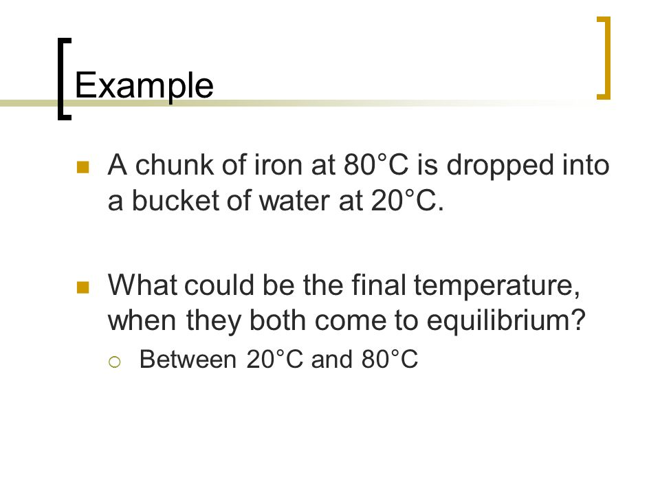 Example A chunk of iron at 80°C is dropped into a bucket of water at 20°C. What could be the final temperature, when they both come to equilibrium
