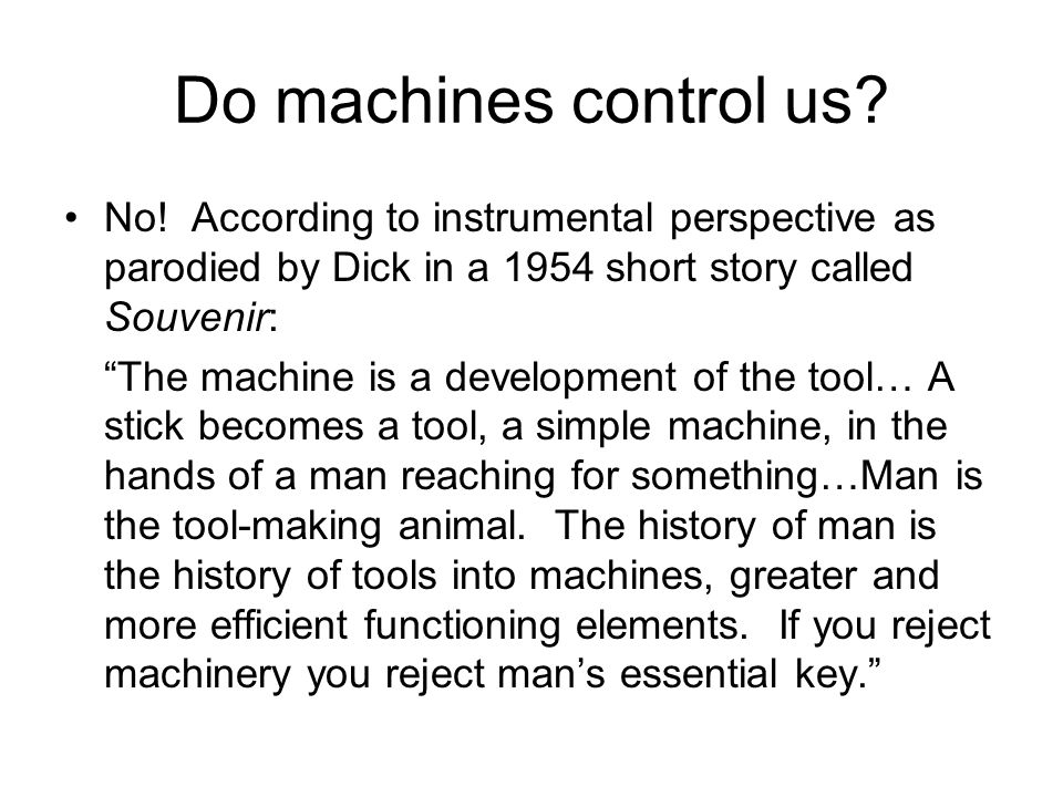 Do machines control us No! According to instrumental perspective as parodied by Dick in a 1954 short story called Souvenir: