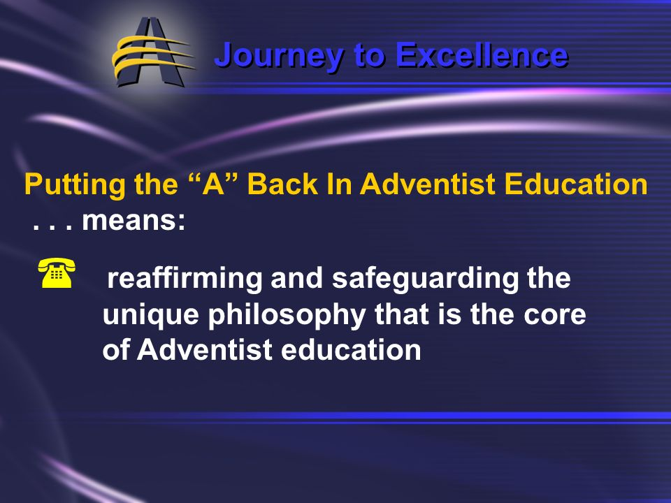 Journey to Excellence Putting the A Back In Adventist Education. . . . means: